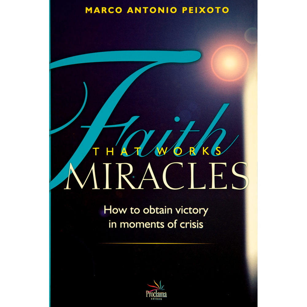Faith that works miracles, Marco A. Peixoto